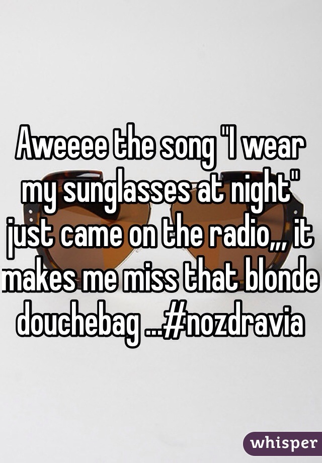 "Aweeee the song ""I wear my sunglasses at night"" just came on the radio,,, it makes me miss that blonde douchebag ...#nozdravia"