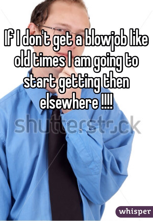 If I don't get a blowjob like old times I am going to start getting then elsewhere !!!!