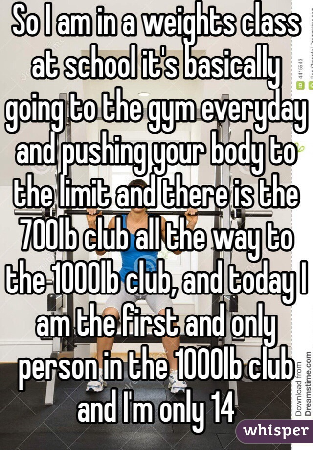So I am in a weights class at school it's basically going to the gym everyday and pushing your body to the limit and there is the 700lb club all the way to the 1000lb club, and today I am the first and only person in the 1000lb club and I'm only 14