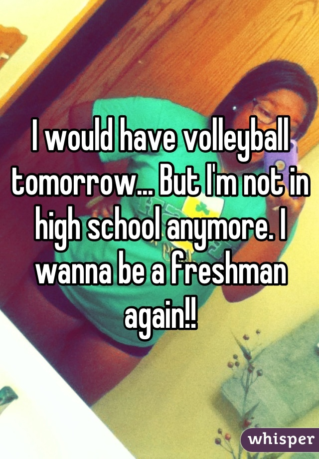 I would have volleyball tomorrow... But I'm not in high school anymore. I wanna be a freshman again!!