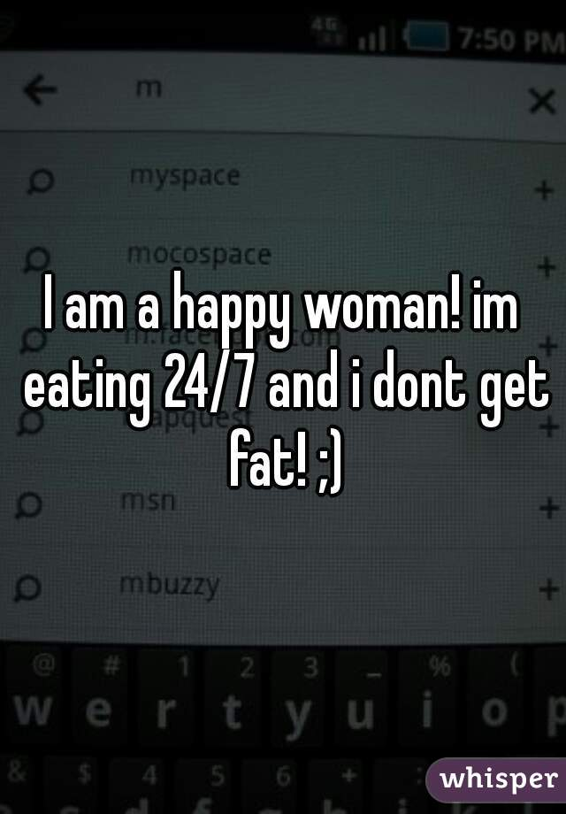 I am a happy woman! im eating 24/7 and i dont get fat! ;)