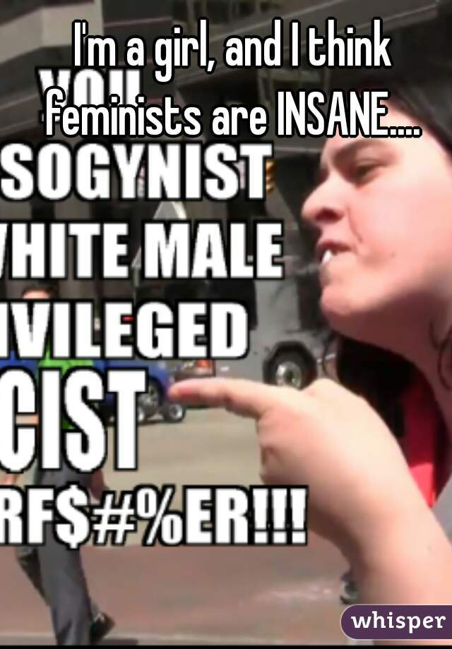 I'm a girl, and I think feminists are INSANE....