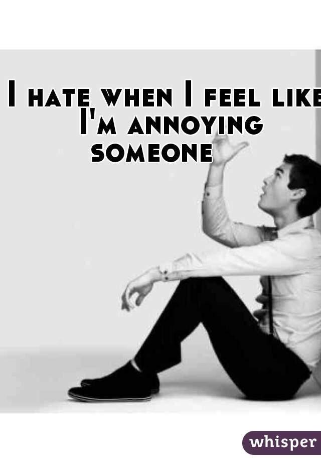 I hate when I feel like I'm annoying someone