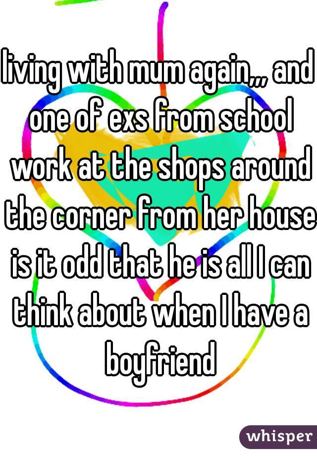 living with mum again,,, and one of exs from school work at the shops around the corner from her house is it odd that he is all I can think about when I have a boyfriend