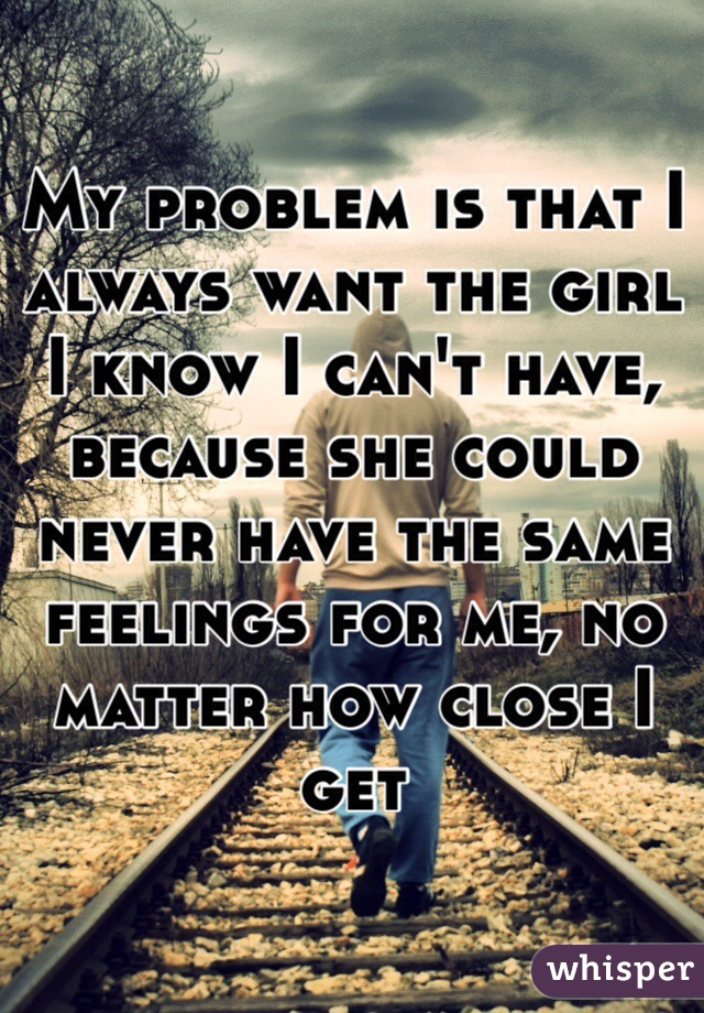 My problem is that I always want the girl I know I can't have, because she could never have the same feelings for me, no matter how close I get