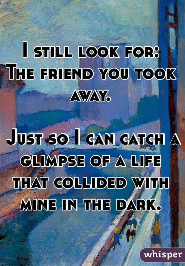 I still look for: The friend you took away.   Just so I can catch a glimpse of a life that collided with mine in the dark.