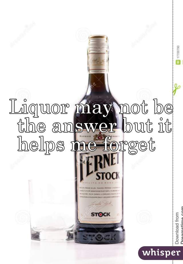 Liquor may not be the answer but it helps me forget