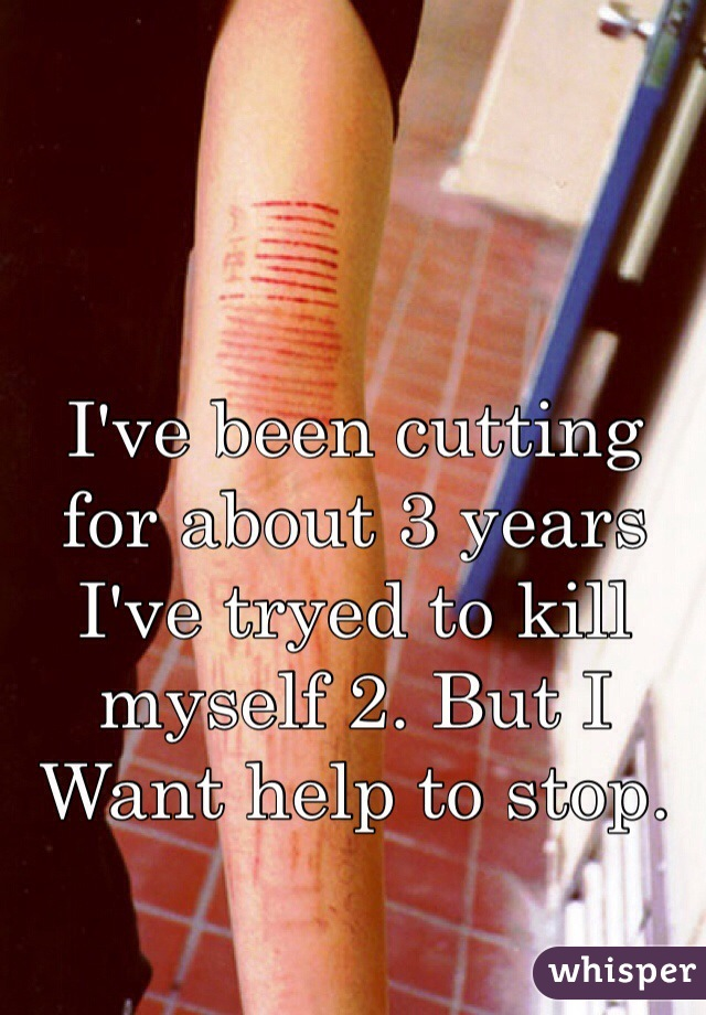 I've been cutting for about 3 years I've tryed to kill myself 2. But I  Want help to stop.
