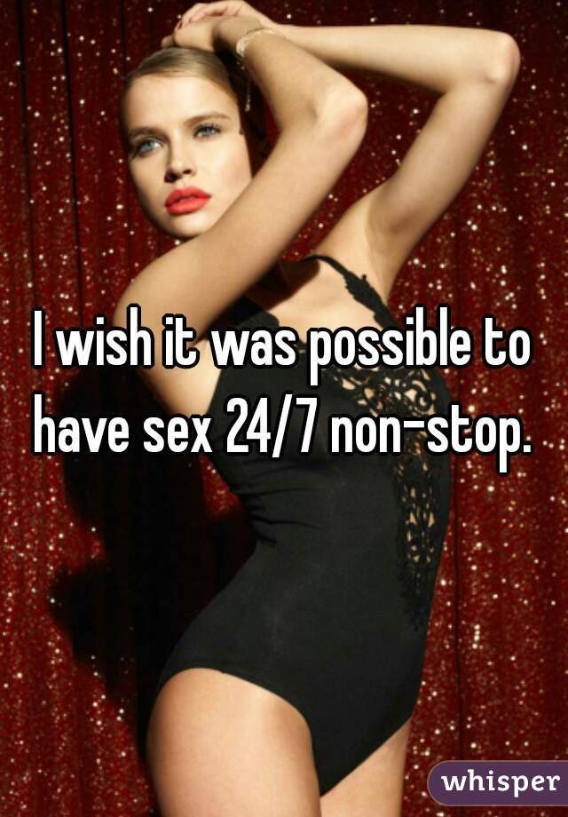 I wish it was possible to have sex 24/7 non-stop.