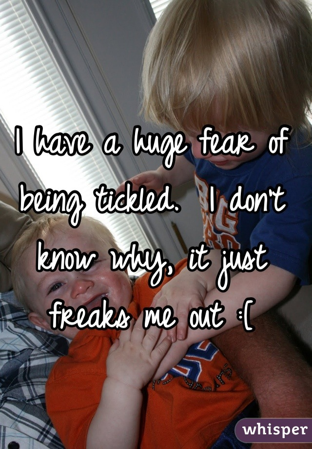 I have a huge fear of being tickled.  I don't know why, it just freaks me out :[