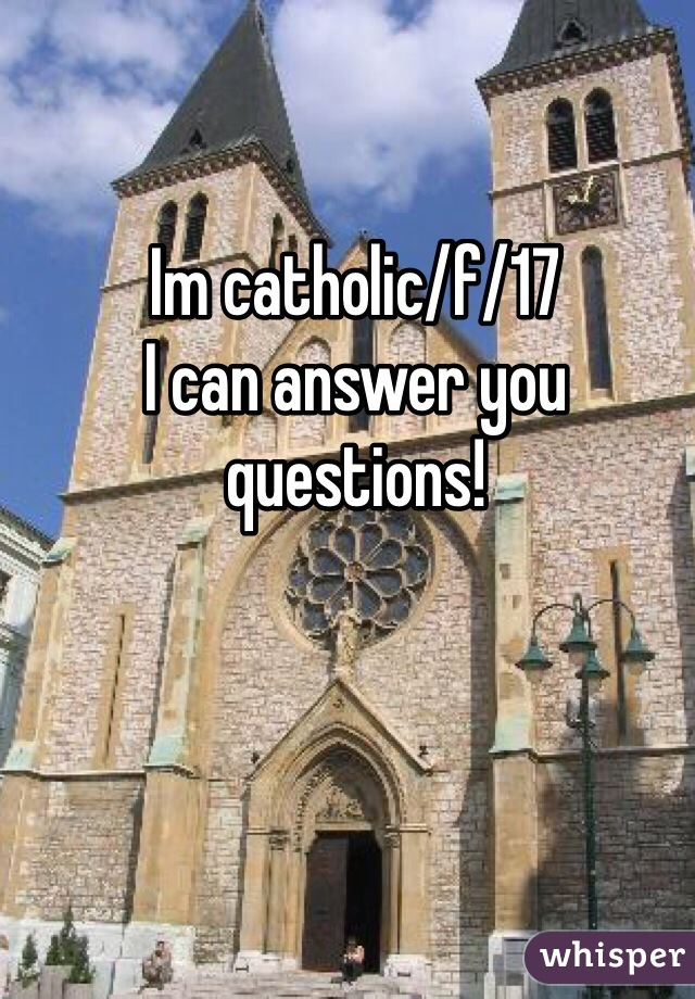 Im catholic/f/17  I can answer you questions!
