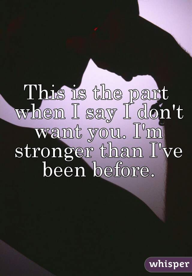This is the part when I say I don't want you. I'm stronger than I've been before.