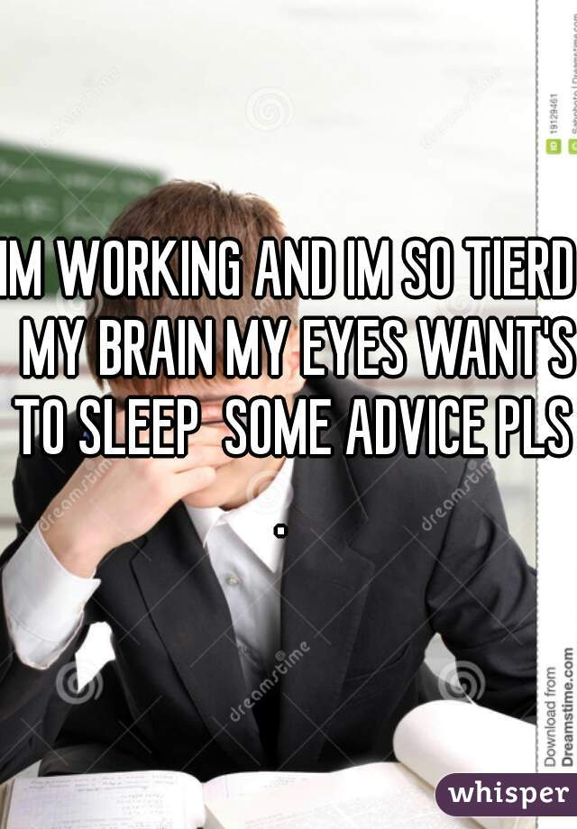 IM WORKING AND IM SO TIERD  MY BRAIN MY EYES WANT'S TO SLEEP  SOME ADVICE PLS .