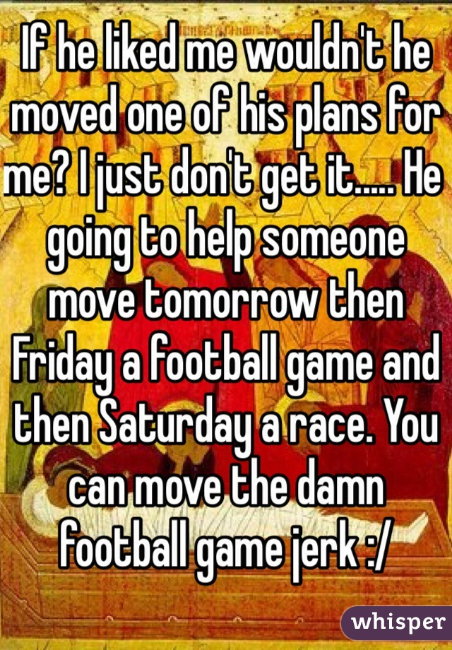 If he liked me wouldn't he moved one of his plans for me? I just don't get it..... He going to help someone move tomorrow then Friday a football game and then Saturday a race. You can move the damn football game jerk :/
