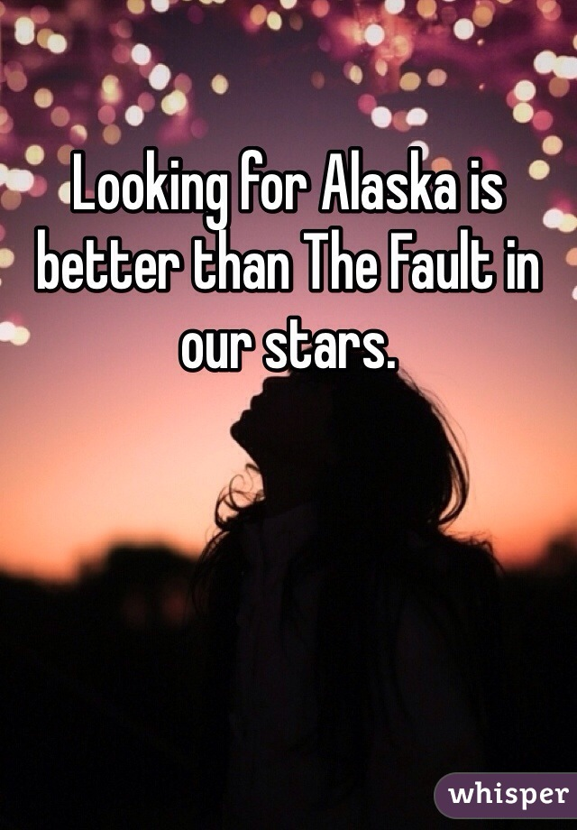 Looking for Alaska is better than The Fault in our stars.