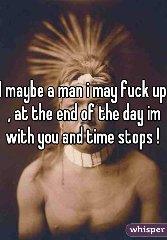 I maybe a man i may fuck up , at the end of the day im with you and time stops !