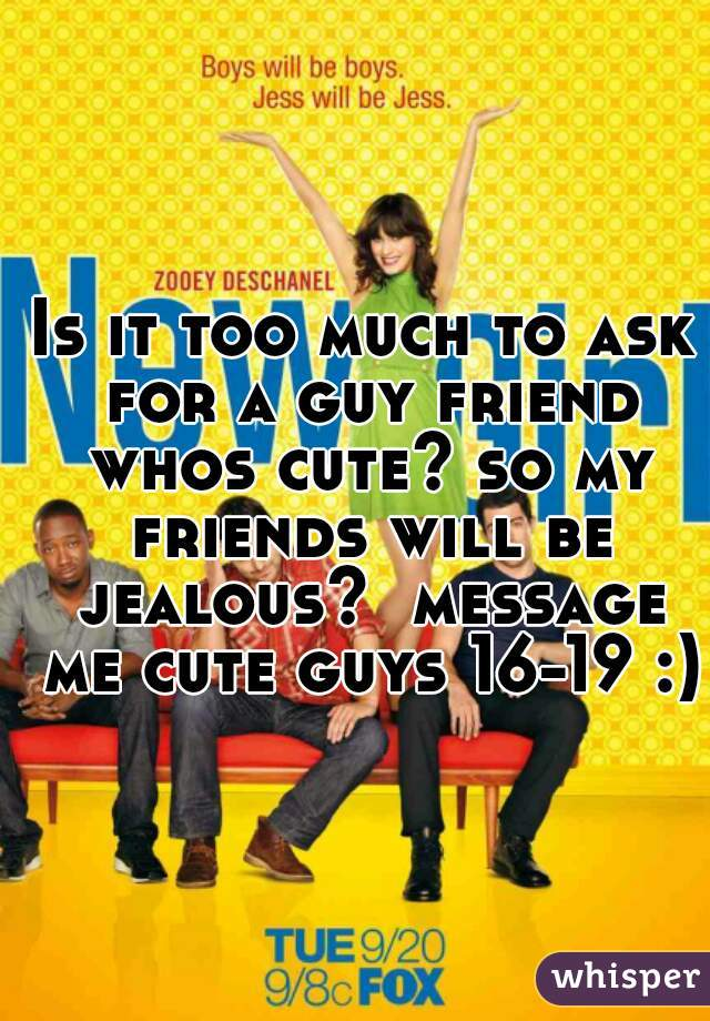 Is it too much to ask for a guy friend whos cute? so my friends will be jealous?  message me cute guys 16-19 :)