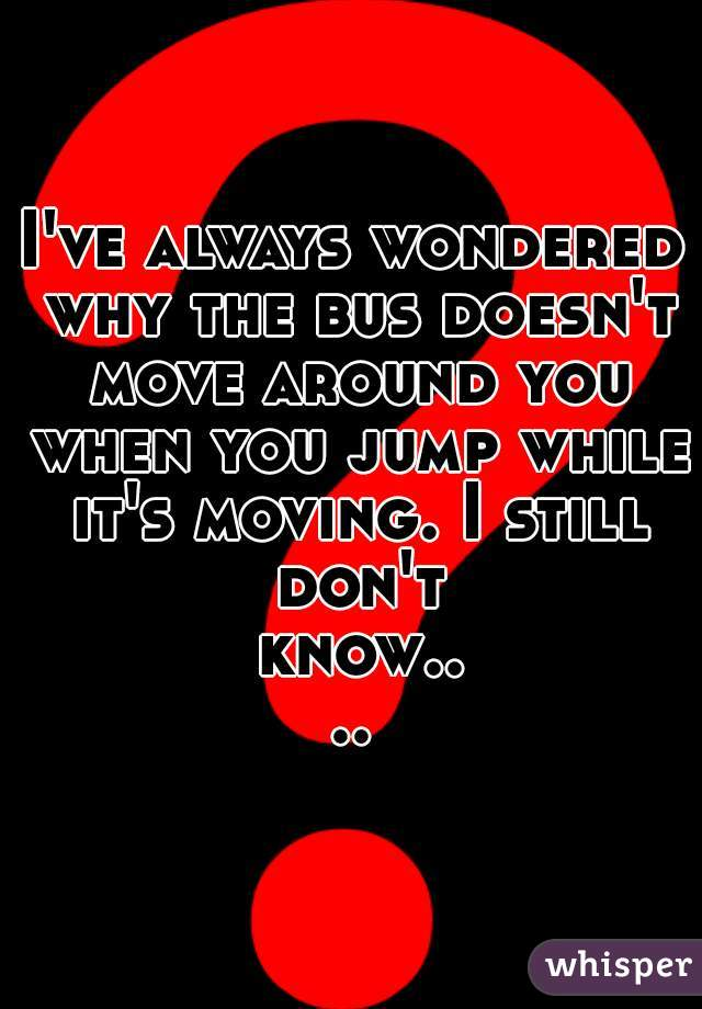 I've always wondered why the bus doesn't move around you when you jump while it's moving. I still don't know....