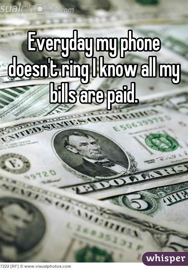 Everyday my phone doesn't ring I know all my bills are paid.