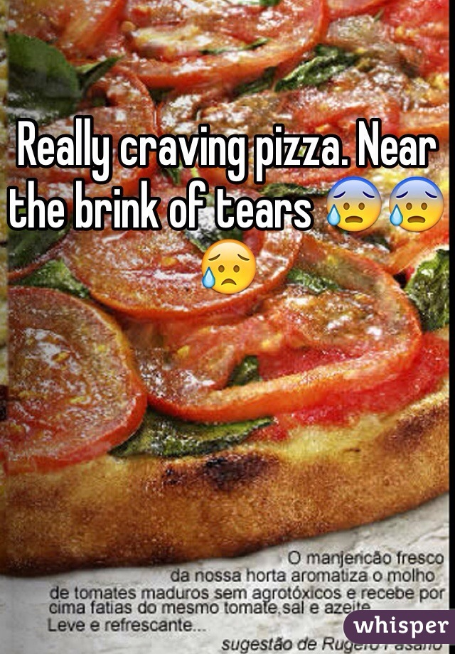 Really craving pizza. Near the brink of tears 😰😰😥