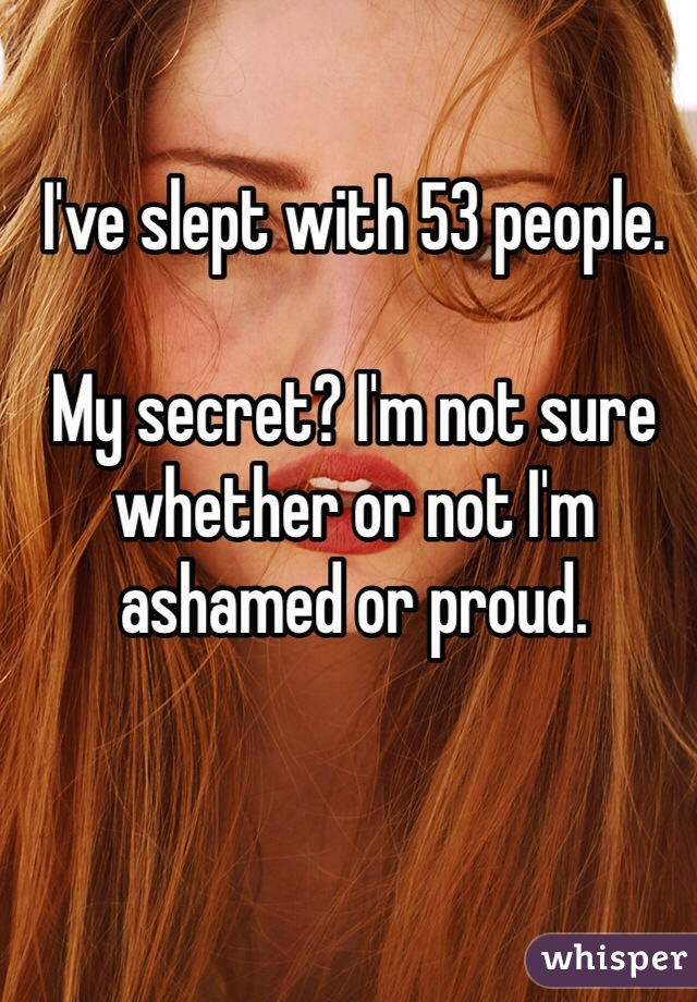 I've slept with 53 people.   My secret? I'm not sure whether or not I'm ashamed or proud.