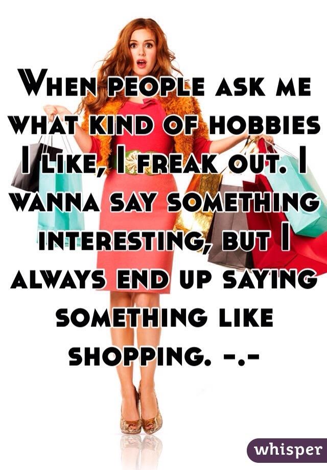 When people ask me what kind of hobbies I like, I freak out. I wanna say something interesting, but I always end up saying something like shopping. -.-