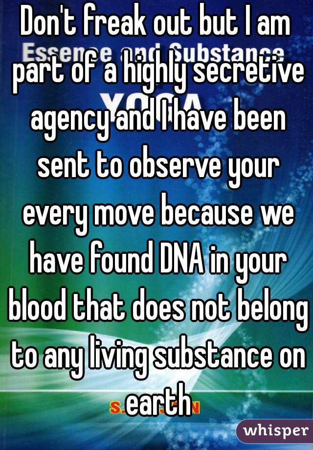 Don't freak out but I am part of a highly secretive agency and I have been sent to observe your every move because we have found DNA in your blood that does not belong to any living substance on earth