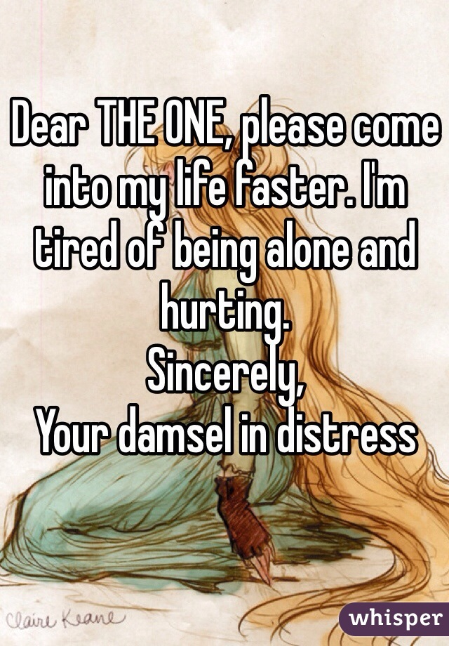 Dear THE ONE, please come into my life faster. I'm tired of being alone and hurting.  Sincerely, Your damsel in distress