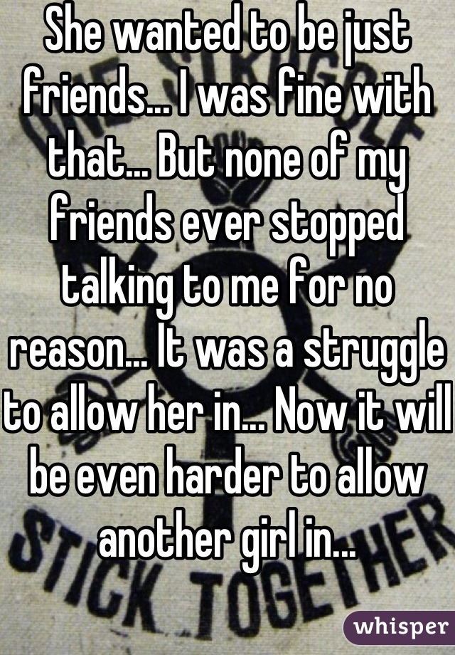 She wanted to be just friends... I was fine with that... But none of my friends ever stopped talking to me for no reason... It was a struggle to allow her in... Now it will be even harder to allow another girl in...
