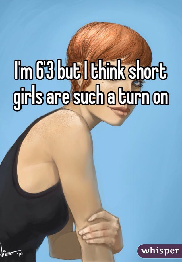 I'm 6'3 but I think short girls are such a turn on