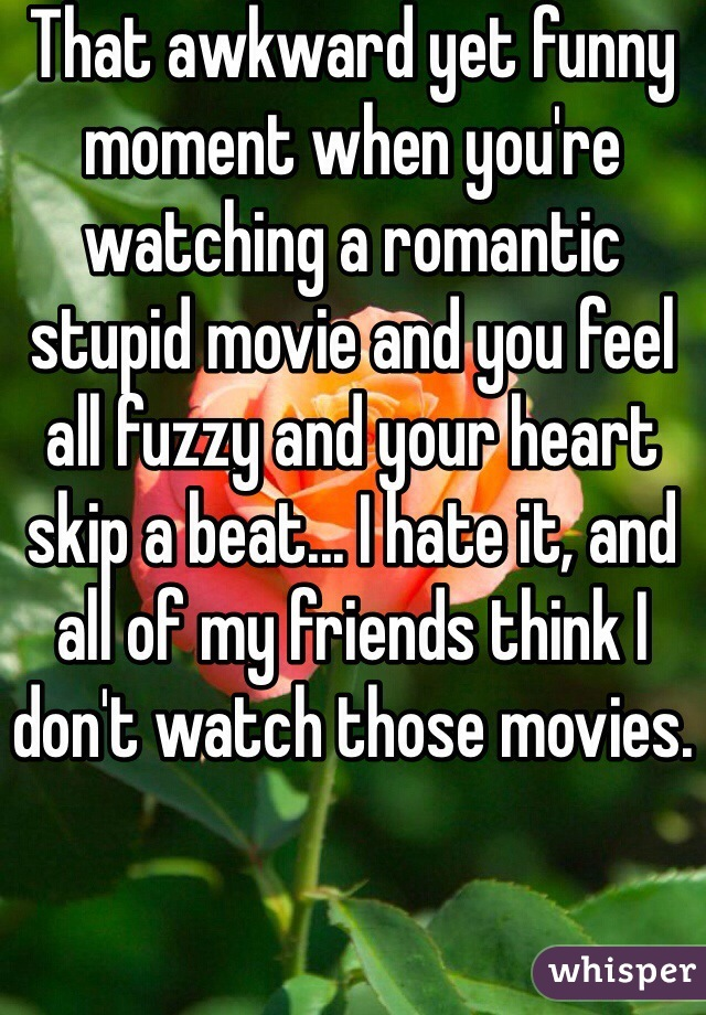 That awkward yet funny moment when you're watching a romantic stupid movie and you feel all fuzzy and your heart skip a beat... I hate it, and all of my friends think I don't watch those movies.