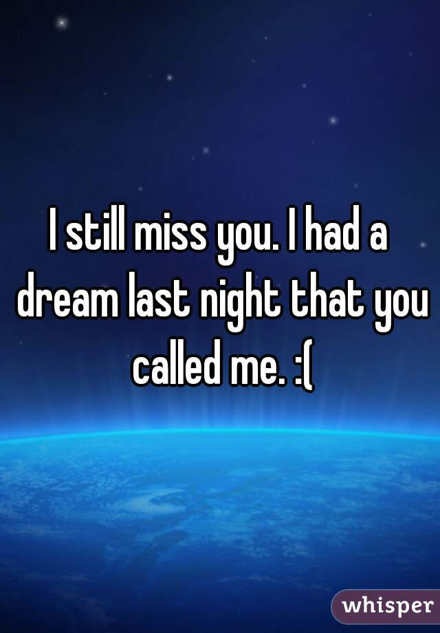 I still miss you. I had a dream last night that you called me. :(