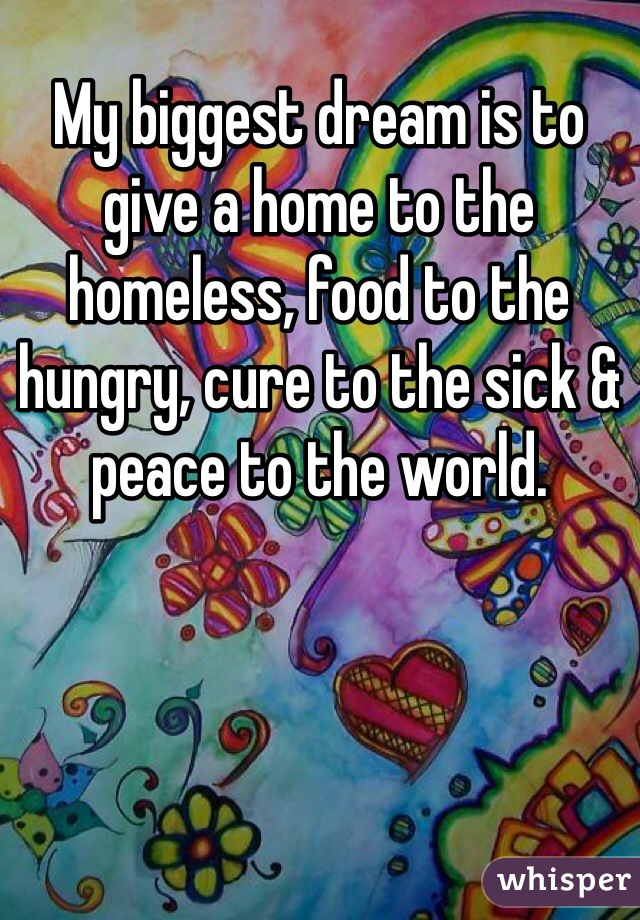 My biggest dream is to give a home to the homeless, food to the hungry, cure to the sick & peace to the world.