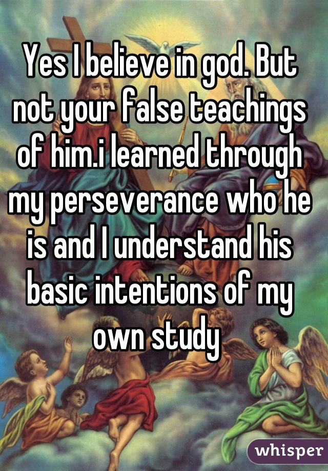 Yes I believe in god. But not your false teachings of him.i learned through my perseverance who he is and I understand his basic intentions of my own study