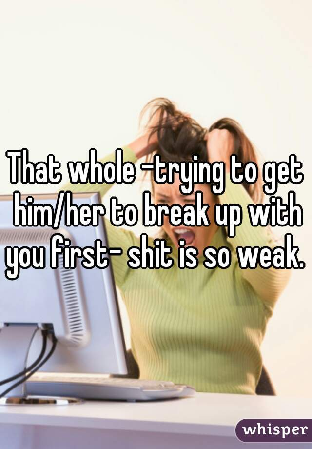That whole -trying to get him/her to break up with you first- shit is so weak.