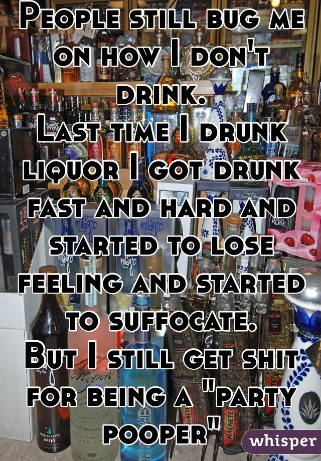 """People still bug me on how I don't drink.  Last time I drunk liquor I got drunk fast and hard and started to lose feeling and started to suffocate. But I still get shit for being a """"party pooper"""""""