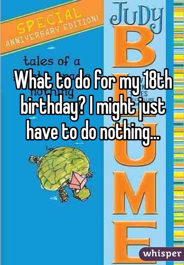 What to do for my 18th birthday? I might just have to do nothing...