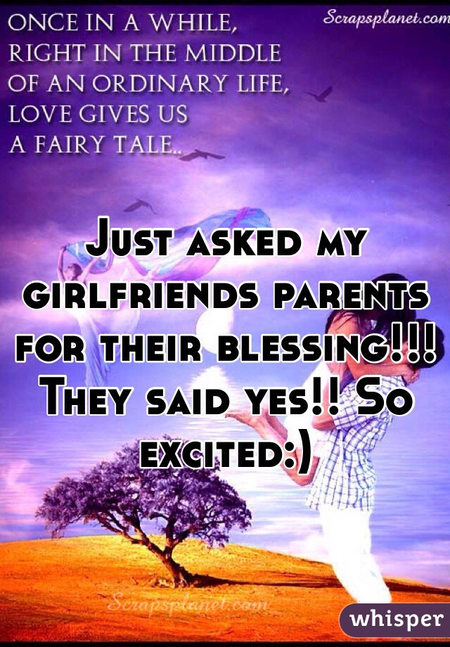 Just asked my girlfriends parents for their blessing!!! They said yes!! So excited:)