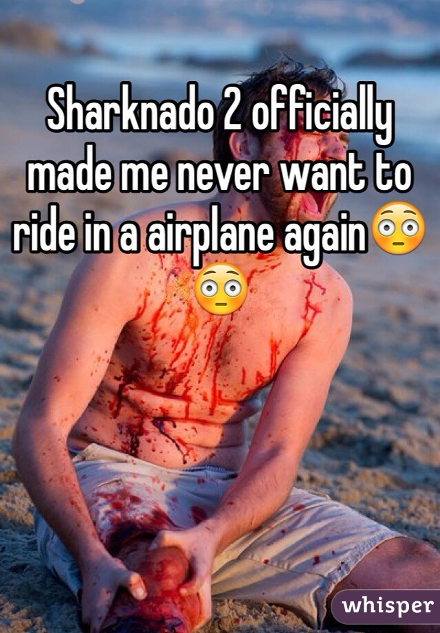 Sharknado 2 officially made me never want to ride in a airplane again😳😳
