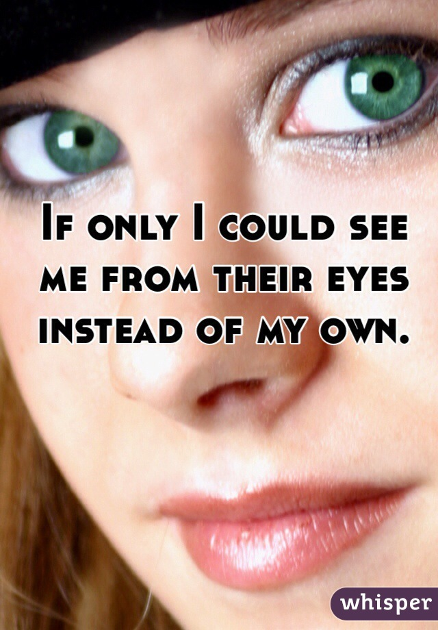 If only I could see me from their eyes instead of my own.