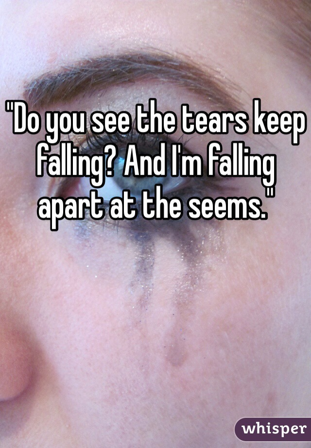 """""""Do you see the tears keep falling? And I'm falling apart at the seems."""""""