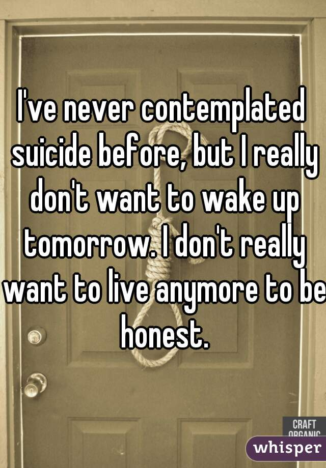 I've never contemplated suicide before, but I really don't want to wake up tomorrow. I don't really want to live anymore to be honest.