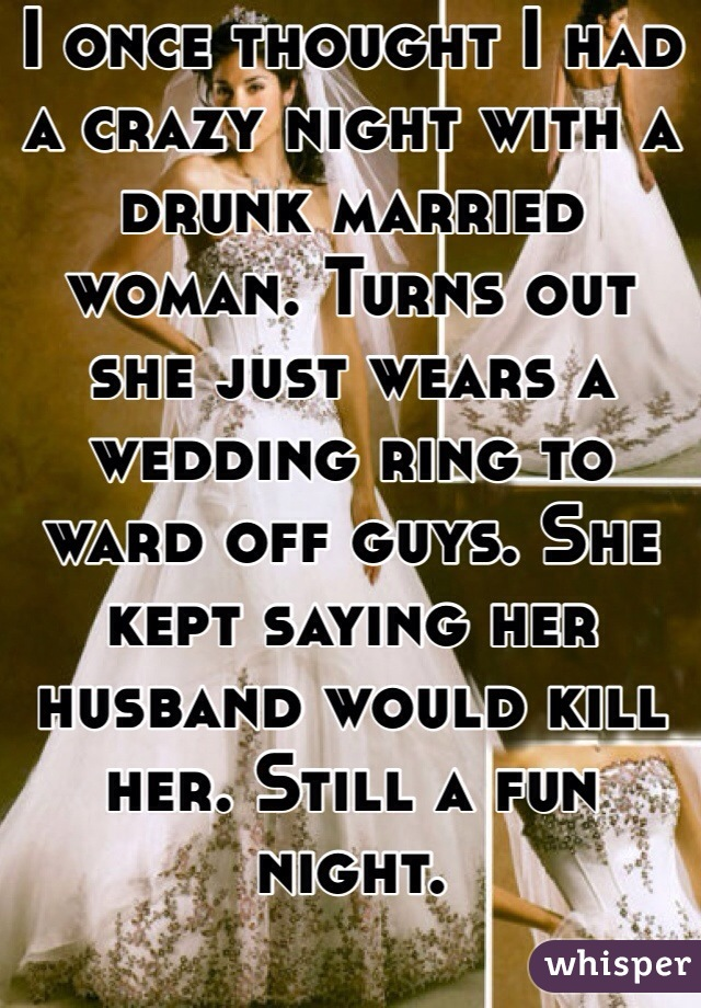 I once thought I had a crazy night with a drunk married woman. Turns out she just wears a wedding ring to ward off guys. She kept saying her husband would kill her. Still a fun night.