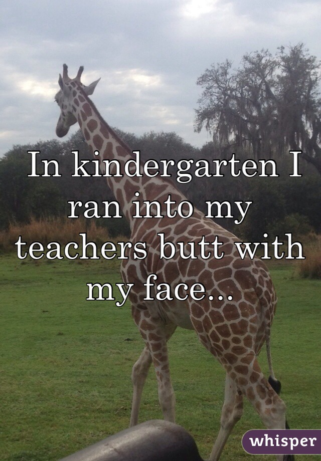 In kindergarten I ran into my teachers butt with my face...