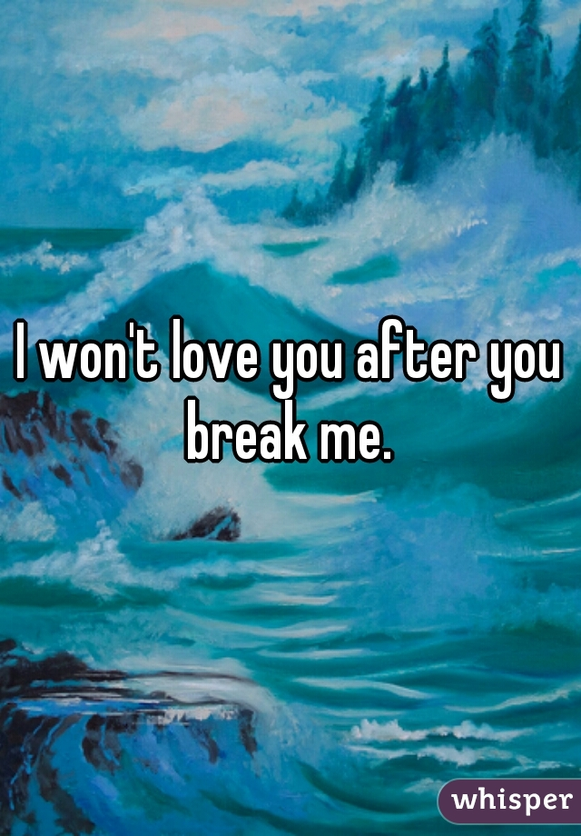 I won't love you after you break me.