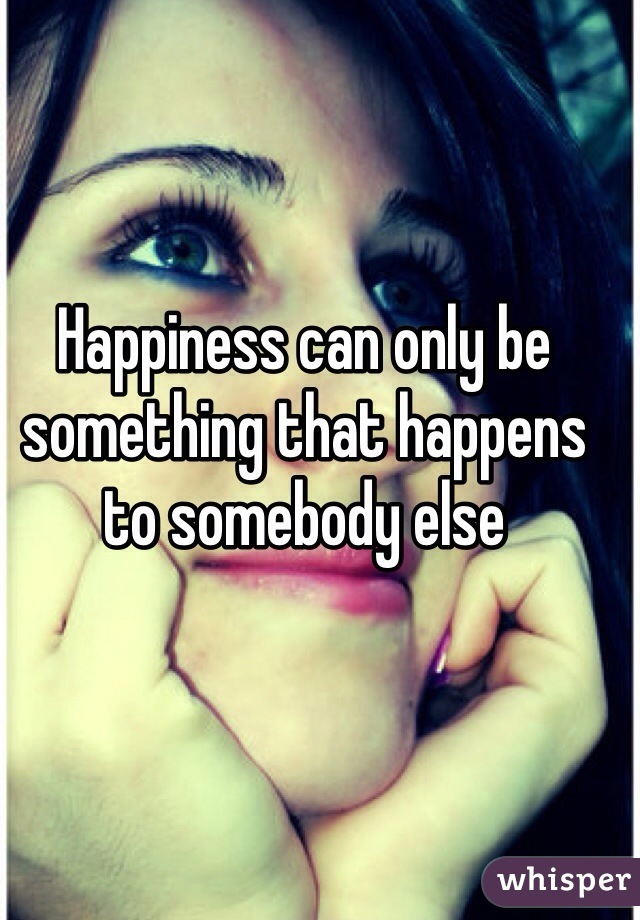 Happiness can only be something that happens to somebody else