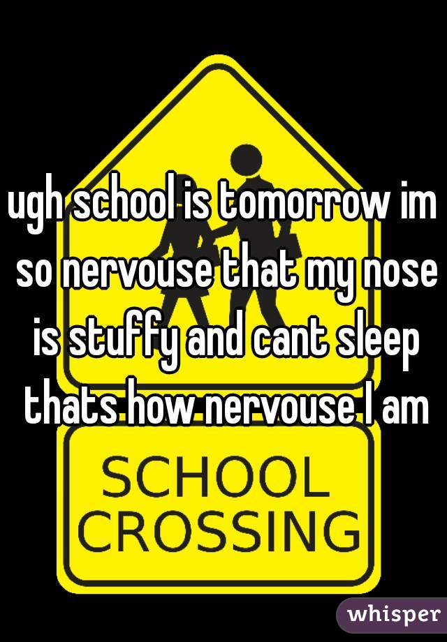 ugh school is tomorrow im so nervouse that my nose is stuffy and cant sleep thats how nervouse I am