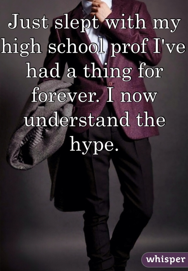 Just slept with my high school prof I've had a thing for forever. I now understand the hype.