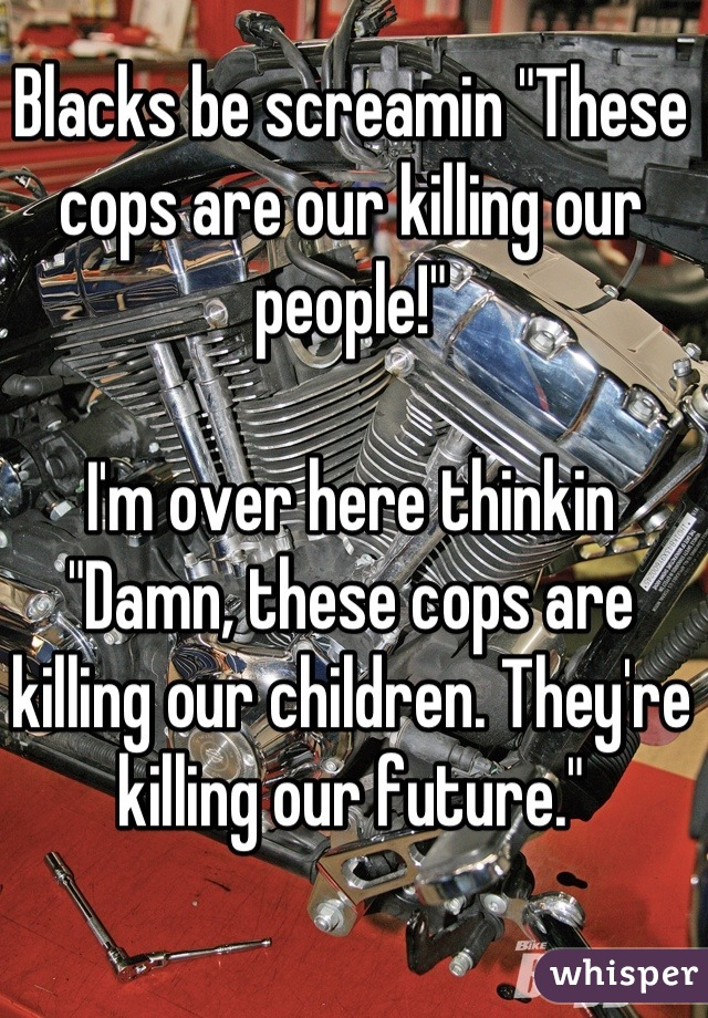 "Blacks be screamin ""These cops are our killing our people!""  I'm over here thinkin ""Damn, these cops are killing our children. They're killing our future."""