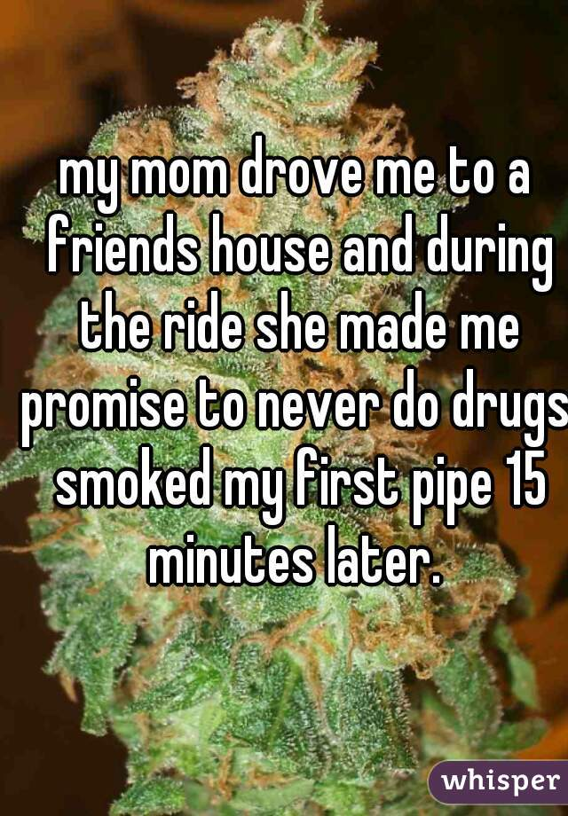 my mom drove me to a friends house and during the ride she made me promise to never do drugs. smoked my first pipe 15 minutes later.